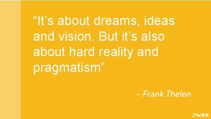 It's about dreams, ideas and vision. But it's also about hard reality and pramatism